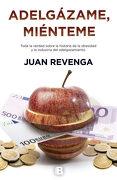 Adelgázame, Miénteme: Toda la Verdad Sobre la Industria del Adelgazamiento - Juan Revenga - Ediciones B