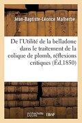 De L'utilité de la Belladone Dans le Traitement de la Colique de Plomb, Réflexions Critiques (Sciences) (libro en Francés) - Malherbe-J-B-L -