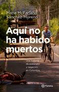 Aquí no ha Habido Muertos. Una Historia de Asesinato y Negación en Colombia - María Mcfarland - Planeta