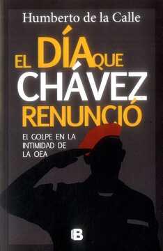 portada El día que Chávez Renuncio. El Golpe en la Intimidad de la oea