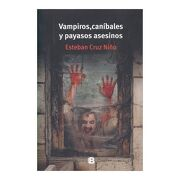 Vampiros, Canibales y Payasos Asesinos - Esteban Cruz Niño - Ediciones B