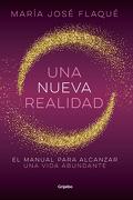 Una Nueva Realidad. El Manual Para Alcanzar una Vida Abundante - María José Flaqué Moll - Grijalbo