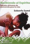 Recibiendo el Espiritu: Rituales Africanos de Bienvenida Para la Vida - Sobonfu Somé - Grupo Cudec