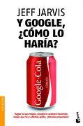 Y Google,¿ Cómo lo Haría?  Nuevas Estrategias Para Lograr el Éxito Empresarial - Jeff Jarvis - Booket