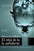 El Reloj de la Sabiduría: Tiempos y Espacios en el Cerebro Humano (Alianza Ensayo) - Francisco Mora - Alianza Editorial