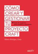 Cómo Crear y Gestionar tu Proyecto Craft: Guía de Negocios Para Makers y Artesanos - Mònica Rodríguez Limia - Gustavo Gili