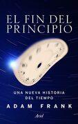 El fin del Principio: Una Nueva Historia del Tiempo - Adam Frank - Editorial Ariel