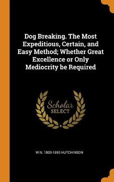 portada Dog Breaking. The Most Expeditious, Certain, and Easy Method; Whether Great Excellence or Only Mediocrity be Required (libro en inglés)