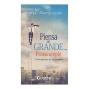 Piensa en Grande.   Piensa Simple. Cómo Piensan los Triunfadores - Enrique Villarreal Aguilar - Quarzo