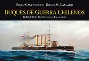 Buques de Guerra Chilenos. 1850-1950: Un Siglo en Imagenes - Piero Castagneto,Diego M. Lascano - Ril Editores