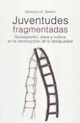 Juventudes Fragmentadas. Socializacion, Clase y Cultura en la Construccion de la Desigualdad - Gonzalo Aguilar - Universidad Nacional Autónoma De México