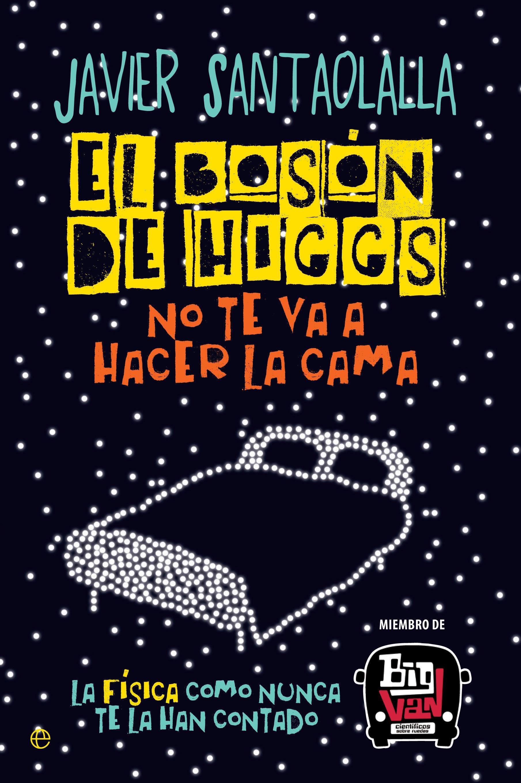 El bosón de higgs no te va a hacer la cama: la física como nunca te la han contado javier santaolalla
