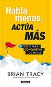 Habla Menos, Actúa Más: 7 Pasos Para Conquistar tus Metas - Brian Tracy - Aguilar