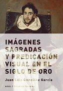 Imágenes Sagradas y Predicación Visual en el Siglo de oro - Juan Luis González García - Akal