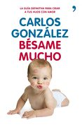Bésame Mucho: Cómo Criar a tus Hijos con Amor - Carlos González - Espasa