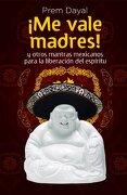Me Vale Madres!  Mantras Mexicanos Para la Libreacion de el Espiritu - Prem Dayal - Grijalbo