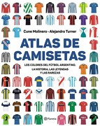 Atlas de Camisetas los Colores del Futbol Argentino la Historia las Leyendas y las Rarezas - Turner Alejandro - Planeta