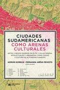 Ciudades Sudamericanas Como Arenas Culturales - (Compiladores) Gorelik Adrian / Areas Peixoto Fernanda - Siglo Xxi Editores