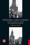Intelectuales y Cultura Comunista. Itinerarios, Problemas y Debates en la Argentina de Posguerra - Adriana Petra - Fondo De Cultura Economica