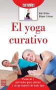 El Yoga Curativo. Introducción a las Posturas y Ejercicios Para Aliviar y Curar Dolores de Todo Tipo (Esenciales (Robin Book)) - Iris White,Roger Colson - Robin Book