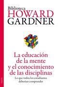 La Educación de la Mente y el Conocimiento de las Disciplinas: Lo que Todos los Estudiantes Deberían Comprender - Howard Gardner - Paidos