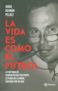 portada La Vida es Como el Fútbol. La Historia de Hernán Peláez Restrepo, Leyenda de la Radio, Contada por su Hijo