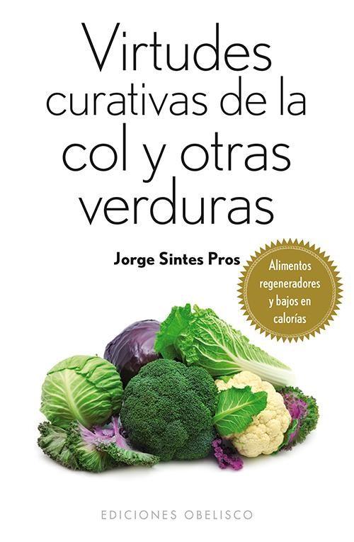 Virtudes curativas de la col y otras verduras. alimentos regeneradores y bajos en calorías (salud y vida natural); jorge sintes pros