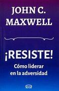Resiste. Como Liderar en la Adversidad - John C. Maxwell - Vergara Y Riba Editoras