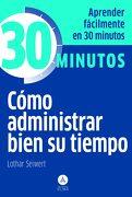 Cómo Administrar Bien su Tiempo: Aprenda Fácilmente en 30 Minutos - Lothar Seiwert - Editorial Alma