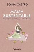 Mamá Sustentable. Guía Para el Autocuidado y una Maternidad Feliz - Sonia Castro - Catalonia