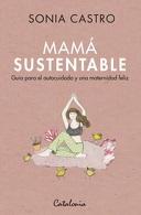 portada Mamá Sustentable. Guía Para el Autocuidado y una Maternidad Feliz - Sonia Castro - Catalonia