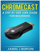 Chromecast: A Step by Step User Guide for Beginners (libro en Inglés) - James J Burton - Createspace Independent Publishing Platform