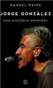 Jorge Gonzalez. Una Historia Original - Manuel Maira - Ediciones B