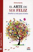 El Arte de ser Feliz: Diseña tu Vida Para el Éxito - Emma Garcia - Mestas Ediciones