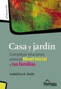 Casa y Jardín: Complejas Relaciones Entre el Nivel Inicial y las Familias - Isabelino A. Siede - Homo Sapiens