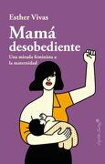 Mamá Desobediente [Próxima Aparición] - Esther Vivas - Capitán Swing