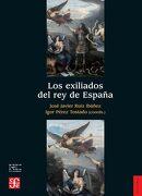 Los Exiliados del rey de España - JosÉ Javier RuÍZ IbÁÑEz - Fondo De Cultura Economica