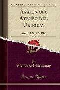 Anales del Ateneo del Uruguay, Vol. 5: Año ii, Julio 5 de 1883 (Classic Reprint)