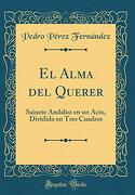 El Alma del Querer: Sainete Andaluz en un Acto, Dividido en Tres Cuadros (Classic Reprint)