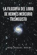 La Filosofia del Libro de Hermes Mercurio Trismegisto - Jos Miguel B. Ez; Jose Miguel Baez - Palibrio