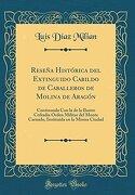 Reseña Histórica del Extinguido Cabildo de Caballeros de Molina de Aragón: Continuada con la de la Ilustre Cofradía Orden Militar del Monte Carmelo, Instituida en la Misma Ciudad (Classic Reprint)