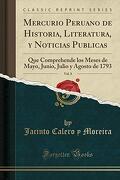 Mercurio Peruano de Historia, Literatura, y Noticias Publicas, Vol. 8: Que Comprehende los Meses de Mayo, Junio, Julio y Agosto de 1793 (Classic Reprint)