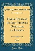 Obras Poéticas de don Vicente Garcia de la Huerta, Vol. 1 (Classic Reprint)