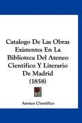 Catalogo de las Obras Existentes en la Biblioteca del Ateneo Cientfico y Literario de Madrid (1858) - Ateneo Cientifico - Kessinger Pub Co