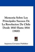 Memoria Sobre los Principales Sucesos de la Revolucion de Chile Desde 1810 Hasta 1814 (1900) - Cervantes Imprenta Cervantes Publisher - Kessinger Pub Co