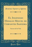 El Ingenioso Hidalgo Miguel de Cervantes Saavedra: Sucesos de su Vida (Classic Reprint)