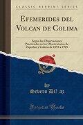 Efemerides del Volcan de Colima: Segun las Observaciones Practicadas en los Observatorios de Zapotlan y Colima de 1893 a 1905 (Classic Reprint)