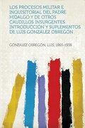 Los Procesos Militar e Inquisitorial del Padre Hidalgo y de Otros Caudillos Insurgentes. Introduccion y Suplementos de Luis Gonzalez Obregon