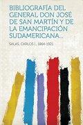 Bibliografía del General don José de san Martín y de la Emancipación Sudamericana.