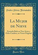 La Mujer de Nieve: Zarzuela Bufa en Tres Actos y Ocho Cuadros, en Verso Original (Classic Reprint)
